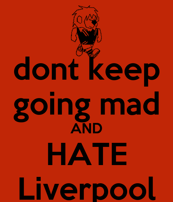 dont keep going mad AND HATE Liverpool