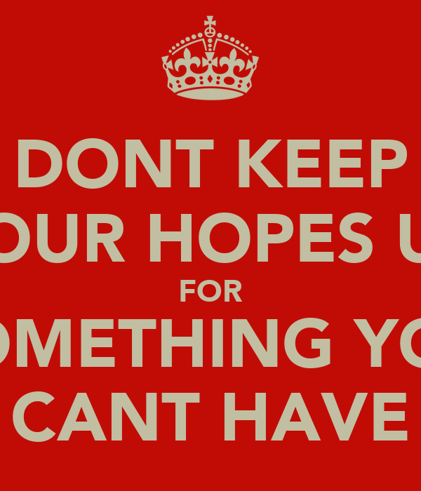 DONT KEEP YOUR HOPES UP FOR SOMETHING YOU CANT HAVE