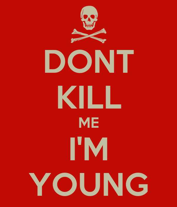 DONT KILL ME I'M YOUNG