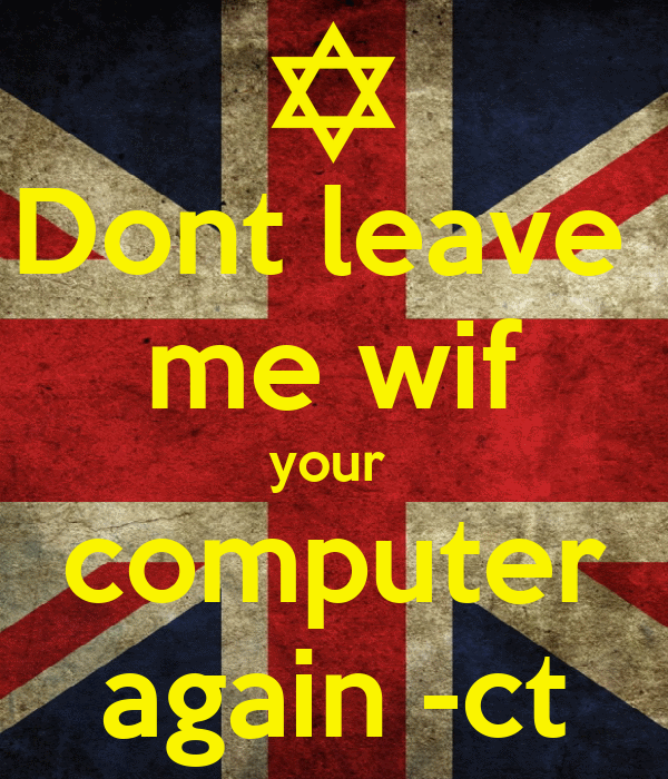 Dont leave  me wif your  computer again -ct