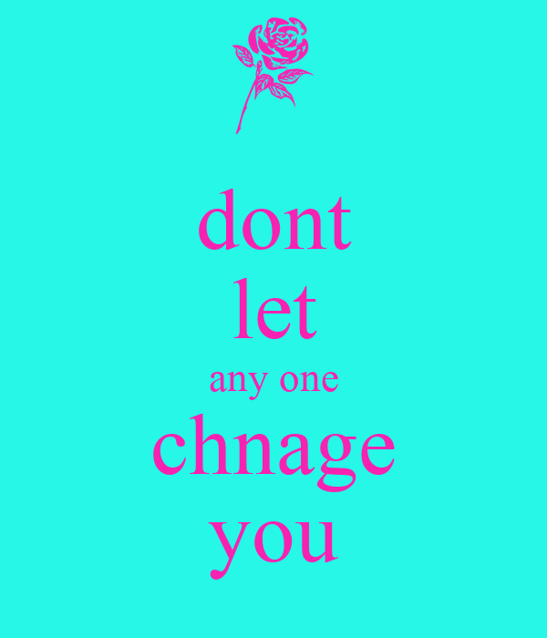 dont let any one chnage you