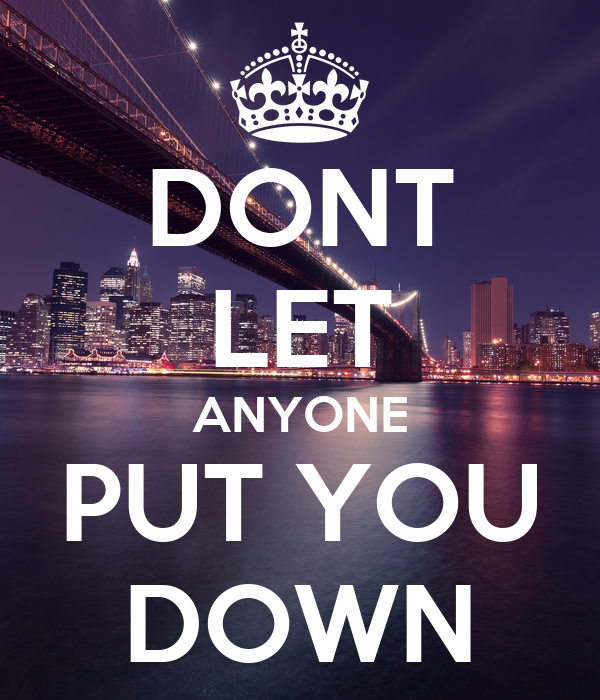 DONT LET ANYONE PUT YOU DOWN
