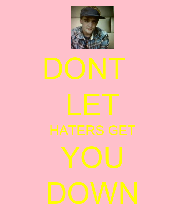 DONT   LET HATERS GET YOU DOWN