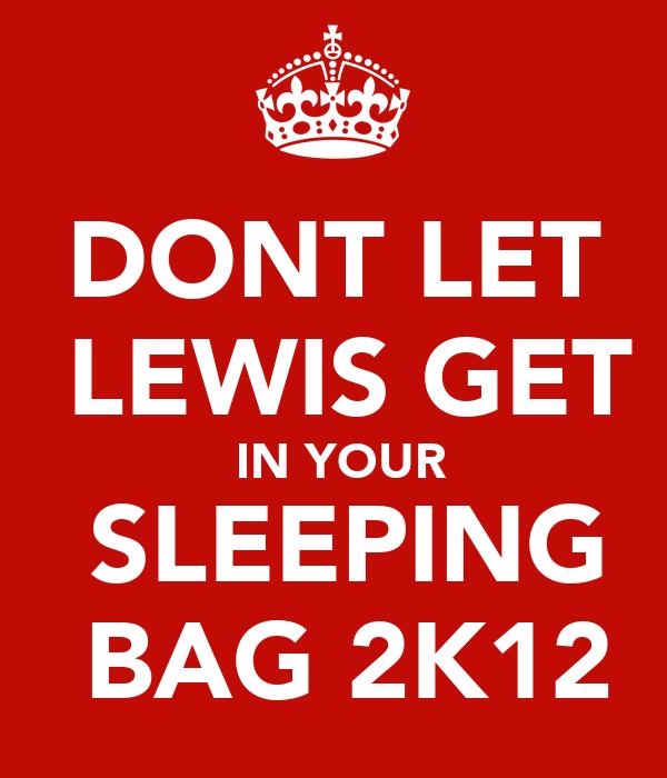 DONT LET   LEWIS GET  IN YOUR  SLEEPING  BAG 2K12