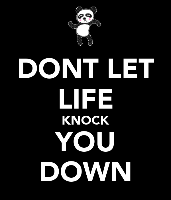 DONT LET LIFE KNOCK YOU DOWN