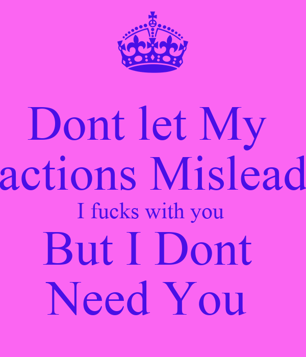 Dont let My  actions Mislead I fucks with you  But I Dont  Need You