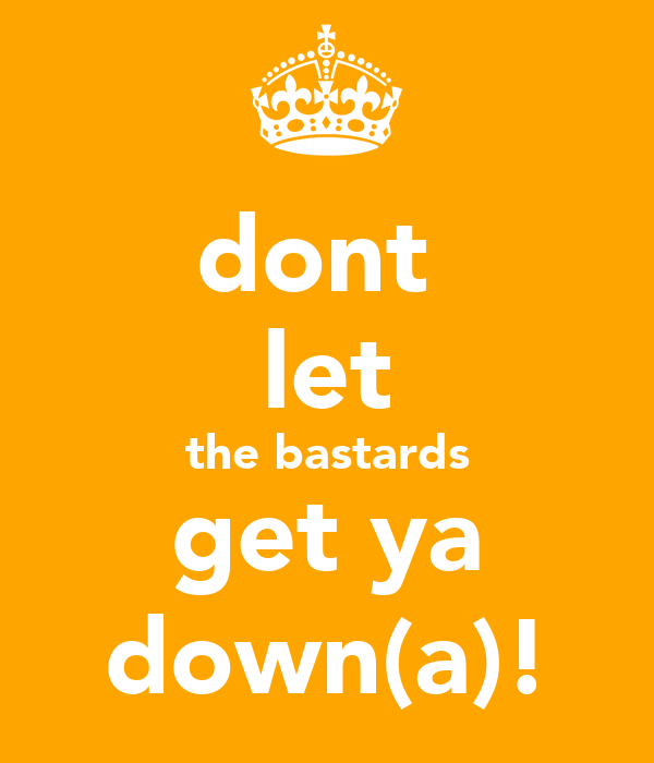 dont  let the bastards get ya down(a)!