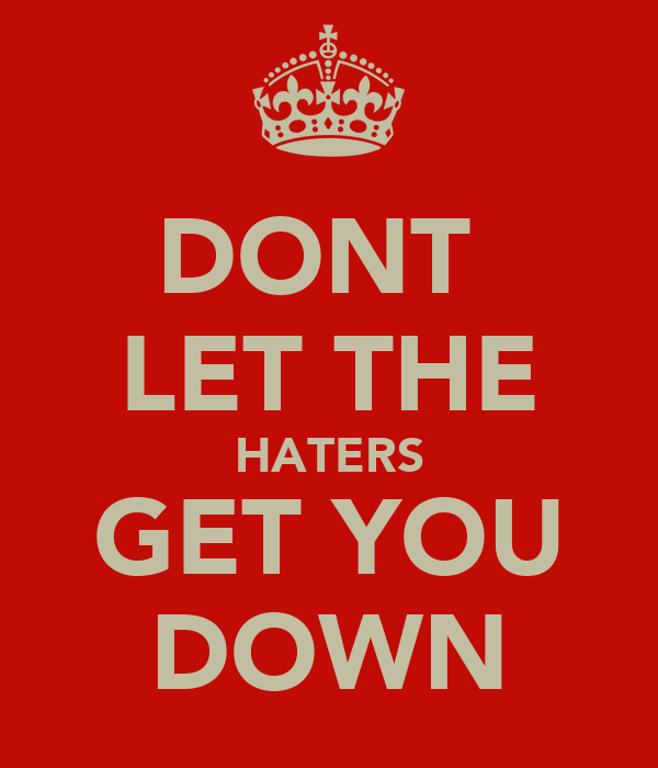 DONT  LET THE HATERS GET YOU DOWN