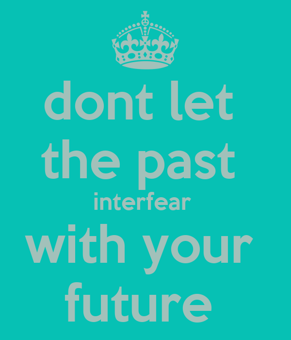 dont let  the past  interfear  with your  future