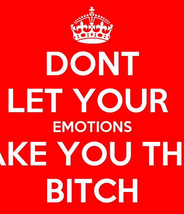 DONT LET YOUR  EMOTIONS MAKE YOU THEIR BITCH