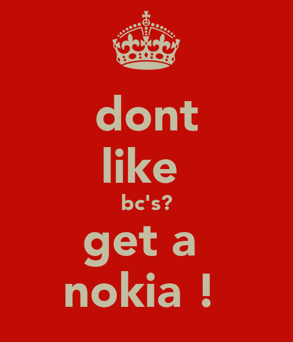 dont like  bc's? get a  nokia !