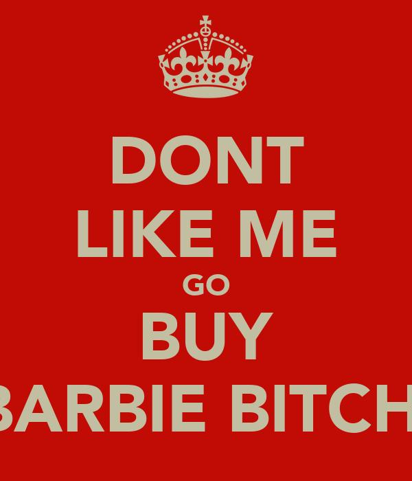DONT LIKE ME GO BUY BARBIE BITCH.