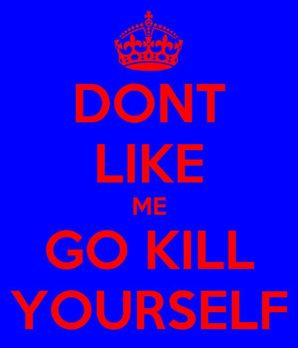 DONT LIKE ME GO KILL YOURSELF