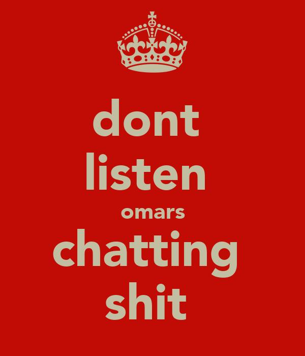 dont  listen  omars chatting  shit