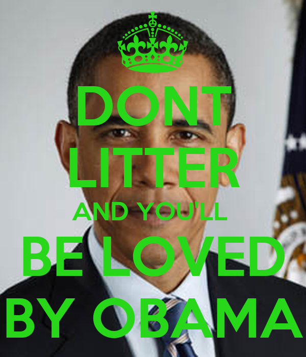 DONT LITTER AND YOU'LL  BE LOVED BY OBAMA