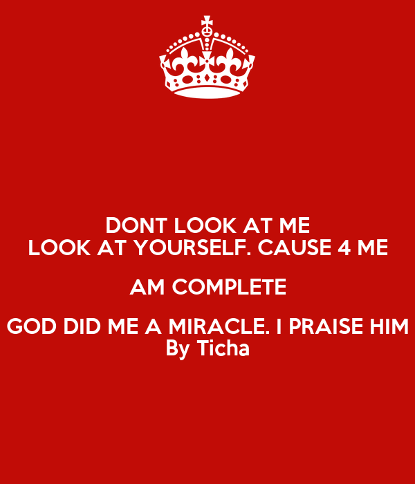 DONT LOOK AT ME LOOK AT YOURSELF. CAUSE 4 ME AM COMPLETE GOD DID ME A MIRACLE. I PRAISE HIM By Ticha