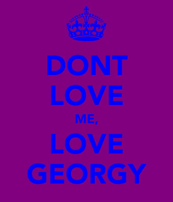 DONT LOVE ME, LOVE GEORGY