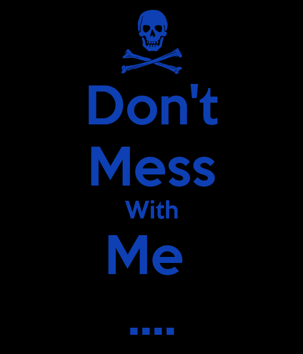 Don't Mess With Me  ....
