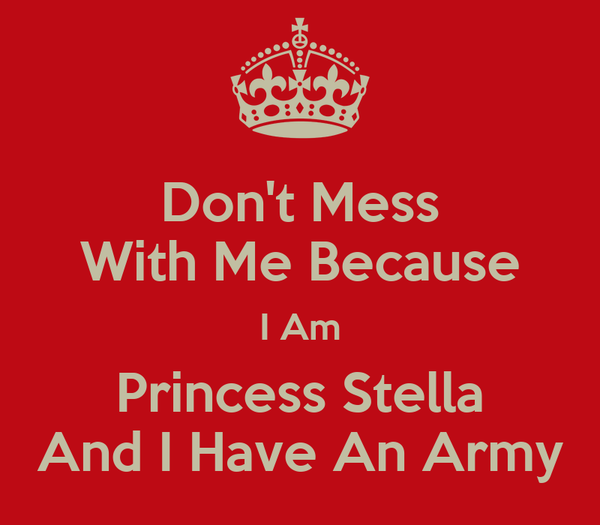Don't Mess With Me Because I Am Princess Stella And I Have An Army