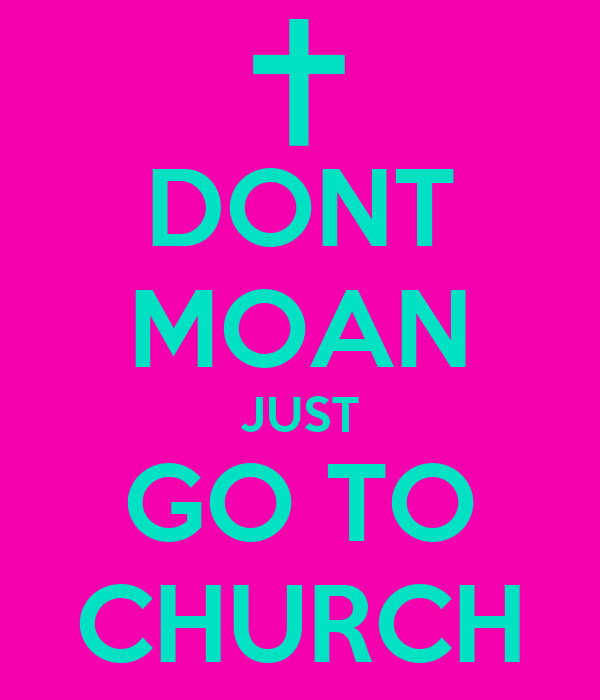 DONT MOAN JUST GO TO CHURCH