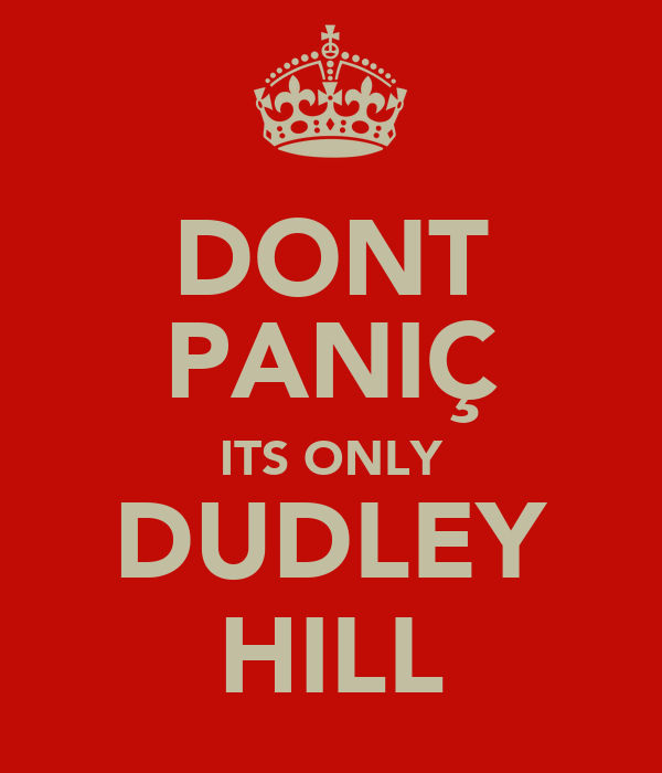 DONT PANIÇ ITS ONLY DUDLEY HILL