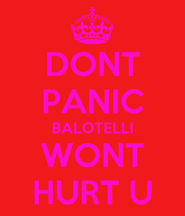 DONT PANIC BALOTELLI WONT HURT U