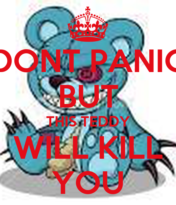 DONT PANIC BUT THIS TEDDY WILL KILL YOU