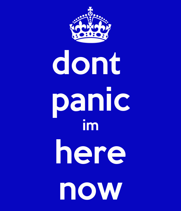 dont  panic im here now