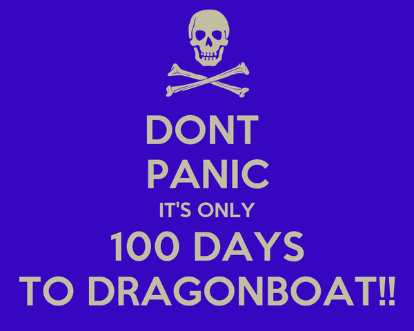DONT  PANIC IT'S ONLY 100 DAYS TO DRAGONBOAT!!