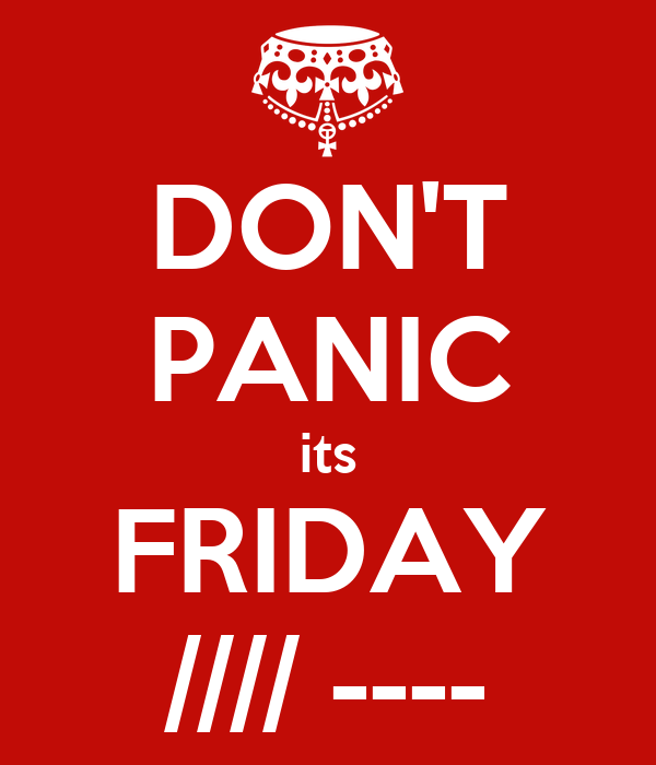 DON'T PANIC its FRIDAY //// ----