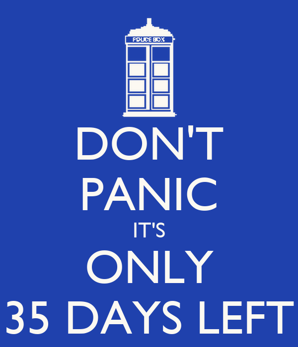 DON'T PANIC IT'S ONLY 35 DAYS LEFT