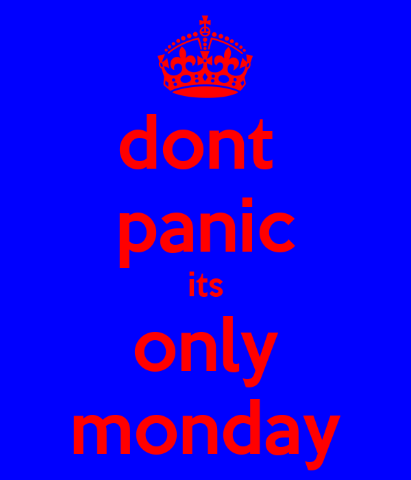 dont  panic its only monday