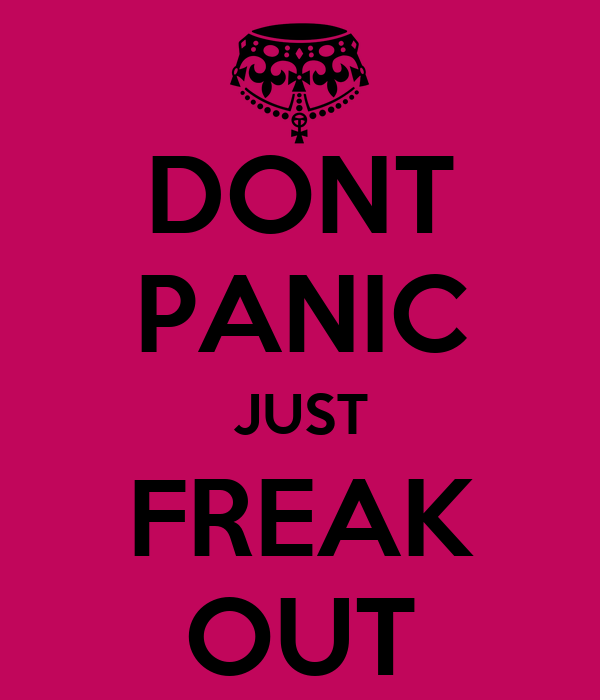 DONT PANIC JUST FREAK OUT