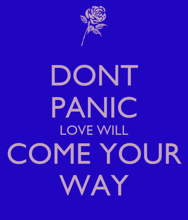 DONT PANIC LOVE WILL COME YOUR WAY