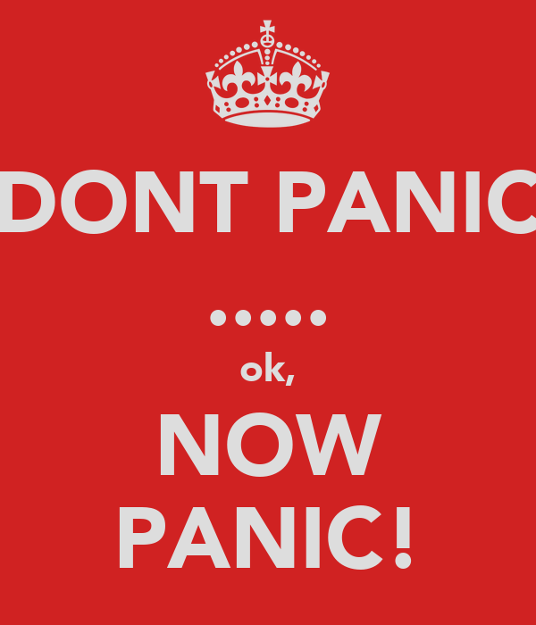 DONT PANIC ..... ok, NOW PANIC!