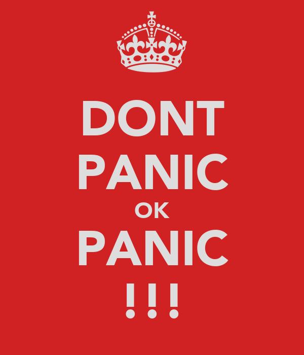 DONT PANIC OK PANIC !!!