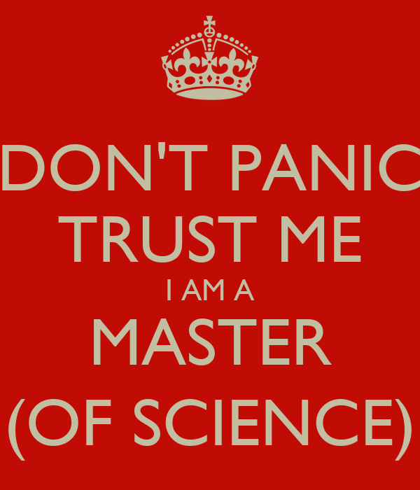 DON'T PANIC TRUST ME I AM A MASTER (OF SCIENCE)