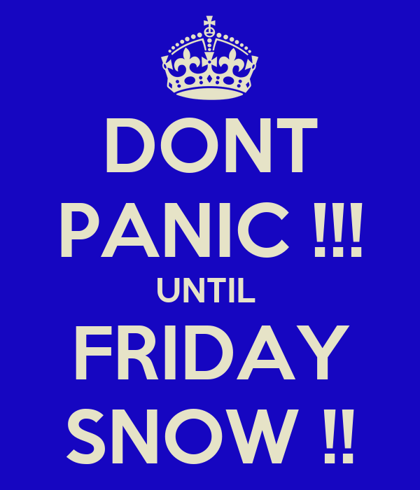 DONT PANIC !!! UNTIL  FRIDAY SNOW !!