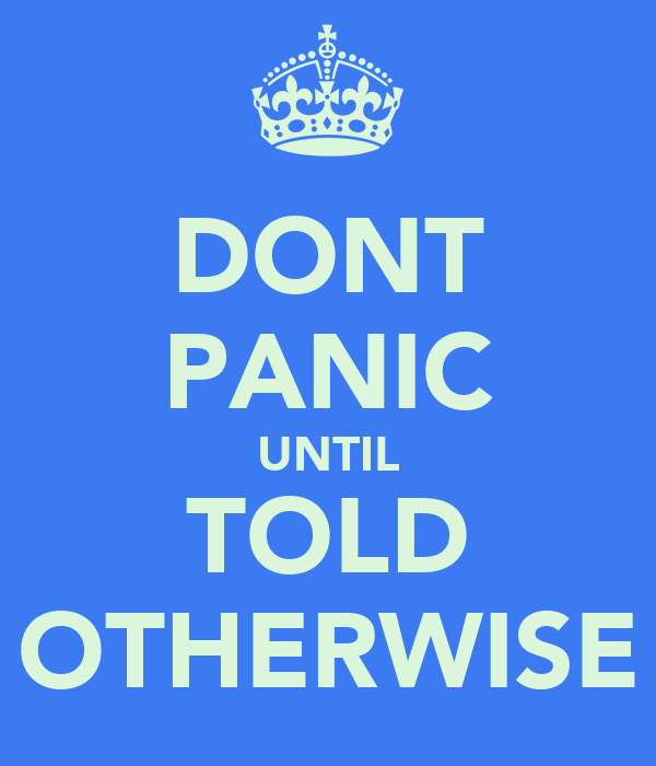 DONT PANIC UNTIL TOLD OTHERWISE