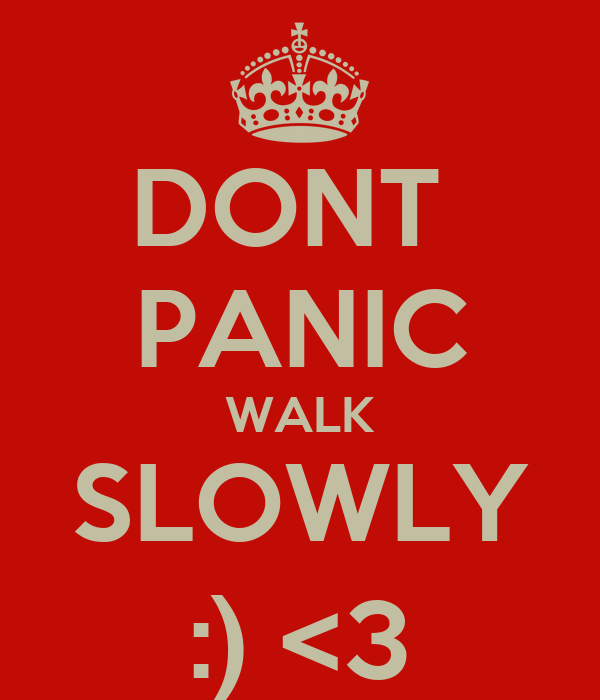 DONT  PANIC WALK SLOWLY :) <3
