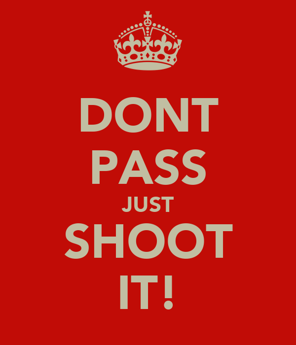 DONT PASS JUST SHOOT IT!