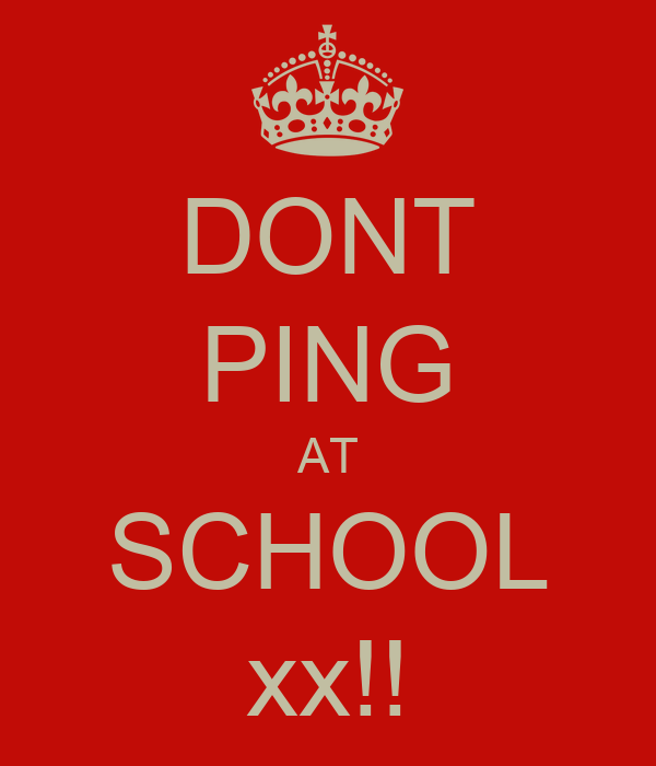 DONT PING AT SCHOOL xx!!
