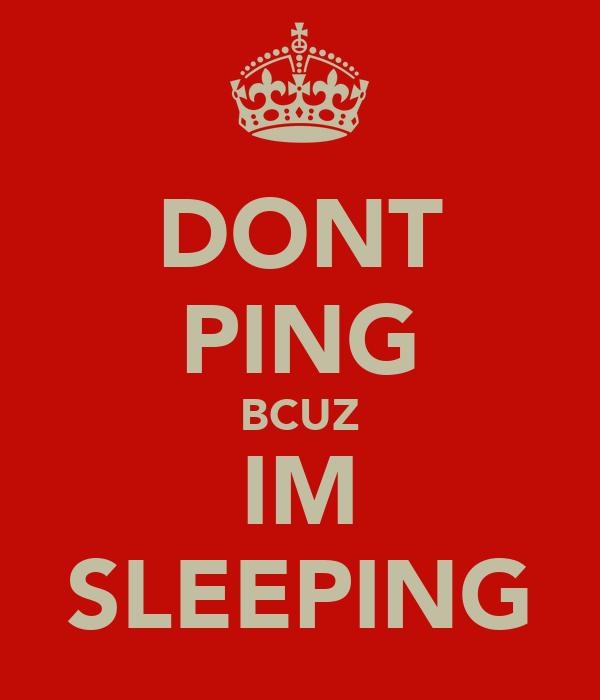 DONT PING BCUZ IM SLEEPING