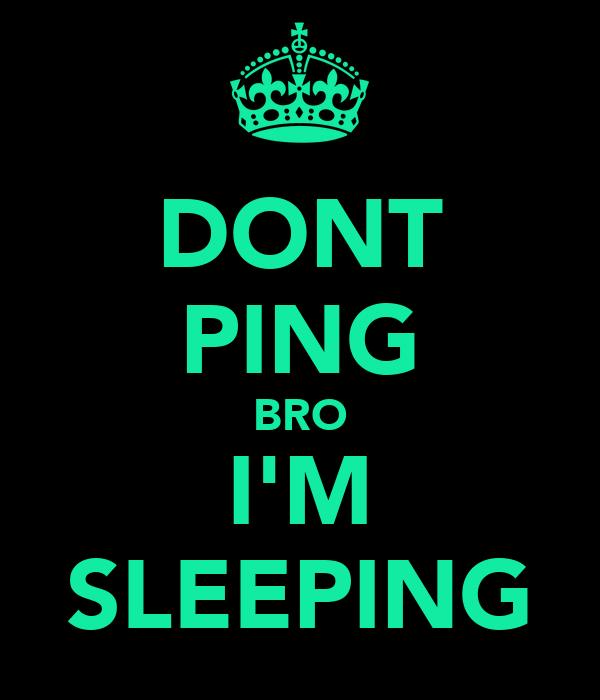 DONT PING BRO I'M SLEEPING