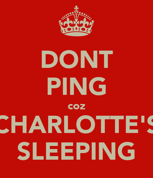 DONT PING coz CHARLOTTE'S SLEEPING