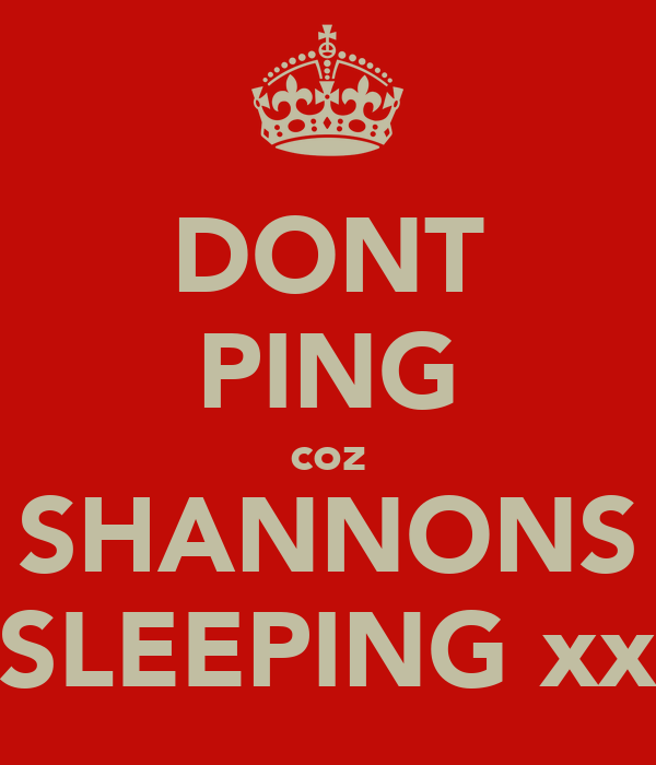 DONT PING coz SHANNONS SLEEPING xx