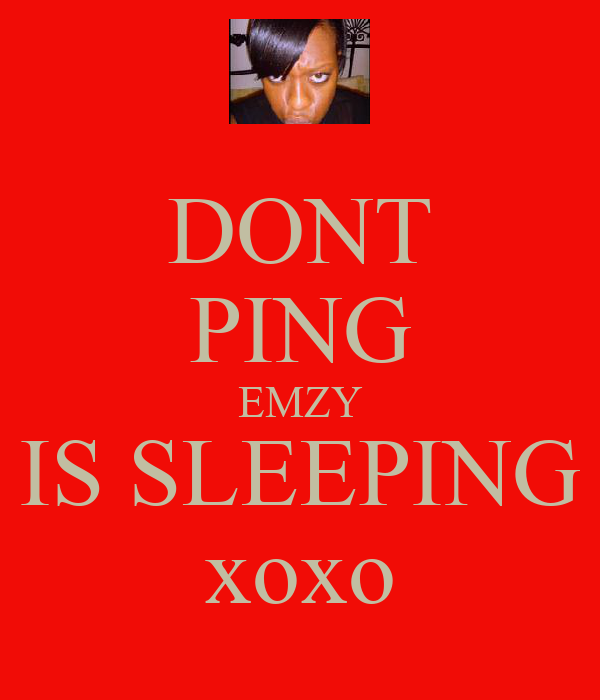 DONT PING EMZY IS SLEEPING xoxo