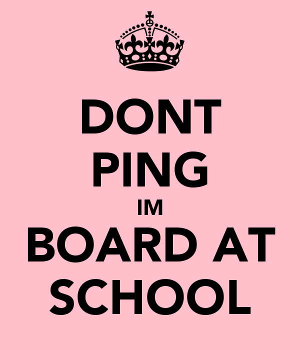 DONT PING IM BOARD AT SCHOOL