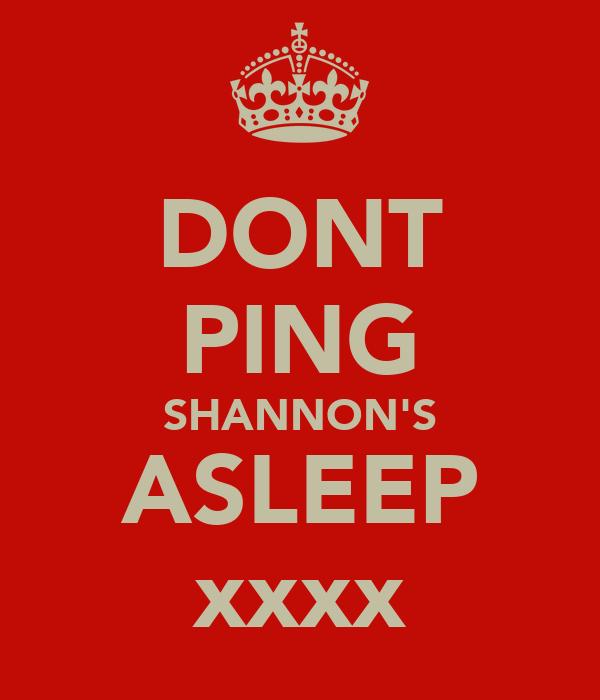 DONT PING SHANNON'S ASLEEP xxxx