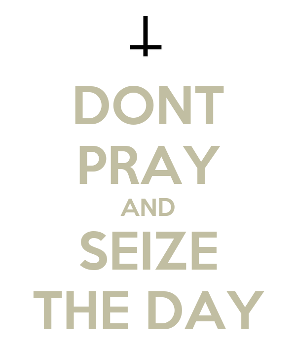 DONT PRAY AND SEIZE THE DAY